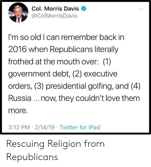 In 2016: Col. Morris Davis  @ColMorrisDavis  I'm so old I can remember back in  2016 when Republicans literally  frothed at the mouth over: (1)  government debt, (2) executive  orders, (3) presidential golfing, and (4)  Russia.. now, they couldn't love them  more.  3:12 PM 2/14/19 Twitter for iPad Rescuing Religion from Republicans