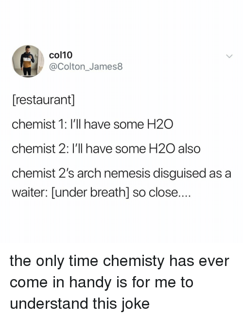 Chemist: col10  @Colton_James8  [restaurant]  chemist 1: I'll have some H2O  chemist 2: I'll have some H2O also  chemist 2's arch nemesis disguised as a  waiter: [under breathl so close.... the only time chemisty has ever come in handy is for me to understand this joke
