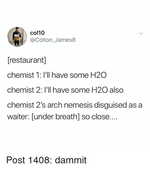 Chemist: col10  @Colton_James8  [restaurant  chemist 1: I'll have some H2O  chemist 2: I'll have some H20 also  chemist 2's arch nemesis disguised as a  waiter: Lunder breath] so close.... Post 1408: dammit