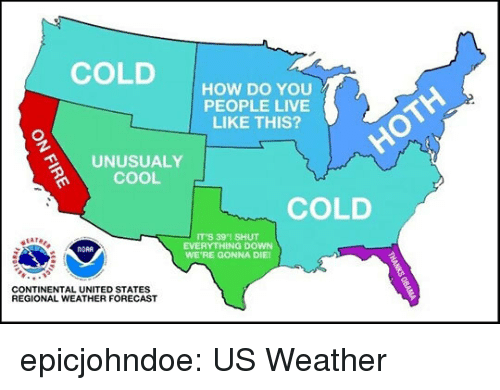 Forecast: COLDHOW DO YOu  PEOPLE LIVE  LIKE THIS?  UNUSUALY  COOL  COLD  IT'S 391 SHUT  EVERYTHING DOWN  WE'RE GONNA DIE  NORA  CONTINENTAL UNITED STATES  REGIONAL WEATHER FORECAST epicjohndoe:  US Weather