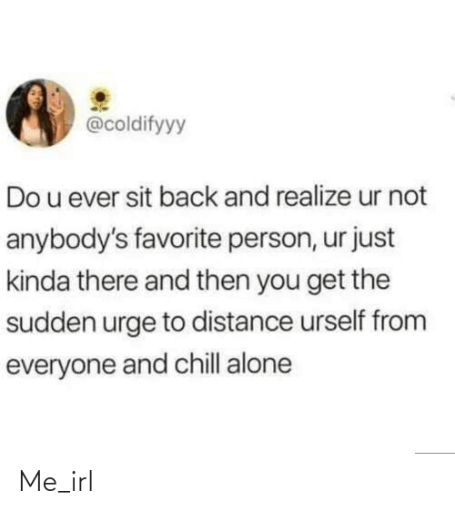 Sit: @coldifyyy  Do u ever sit back and realize ur not  anybody's favorite person, ur just  kinda there and then you get the  sudden urge to distance urself from  everyone and chill alone Me_irl