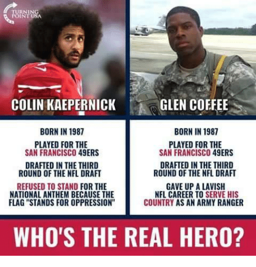 """San Francisco 49ers, Colin Kaepernick, and Memes: COLIN KAEPERNICK  GLEN COFFEE  BORN IN 1987  BORN IN 1987  PLAYED FOR THE  SAN FRANCISCO 49ERS  PLAYED FOR THE  SAN FRANCISCO 49ERS  DRAFTED IN THE THIRD  ROUND OF THE NFL DRAFT  DRAFTED IN THE THIRD  ROUND OF THE NFL DRAFT  REFUSED TO STAND FOR THE  NATIONAL ANTHEM BECAUSE THE  FLAG """"STANDS FOR OPPRESSION  GAVE UP A LAVISH  NFL CAREER TO SERVE HIS  COUNTRY AS AN ARMY RANGER  WHO'S THE REAL HERO?"""