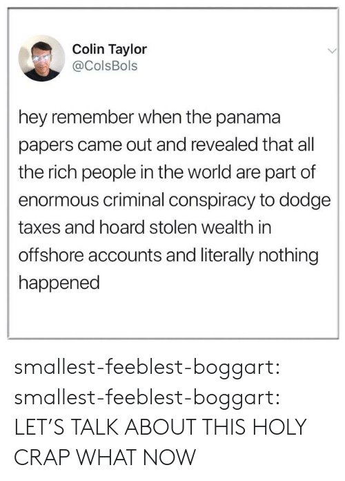 Tumblr, Taxes, and Blog: Colin Taylor  @ColsBols  hey remember when the panama  papers came out and revealed that all  the rich people in the world are part of  enormous criminal conspiracy to dodge  taxes and hoard stolen wealth in  offshore accounts and literally nothing  happened smallest-feeblest-boggart: smallest-feeblest-boggart: LET'S TALK ABOUT THIS HOLY CRAP WHAT NOW
