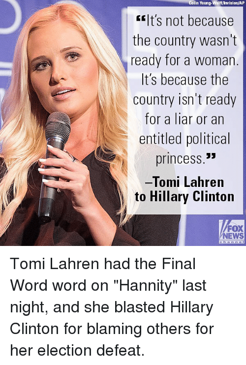 """Defeation: Colin Young-Wolff/ Invision/AP  lt's not because  the country wasn't  ready for a woman  t S because the  country isn't ready  for a liar or an  entitled political  princess.""""  Tomi Lahren  to Hillary Clinton  FOX  NEWS Tomi Lahren had the Final Word word on """"Hannity"""" last night, and she blasted Hillary Clinton for blaming others for her election defeat."""