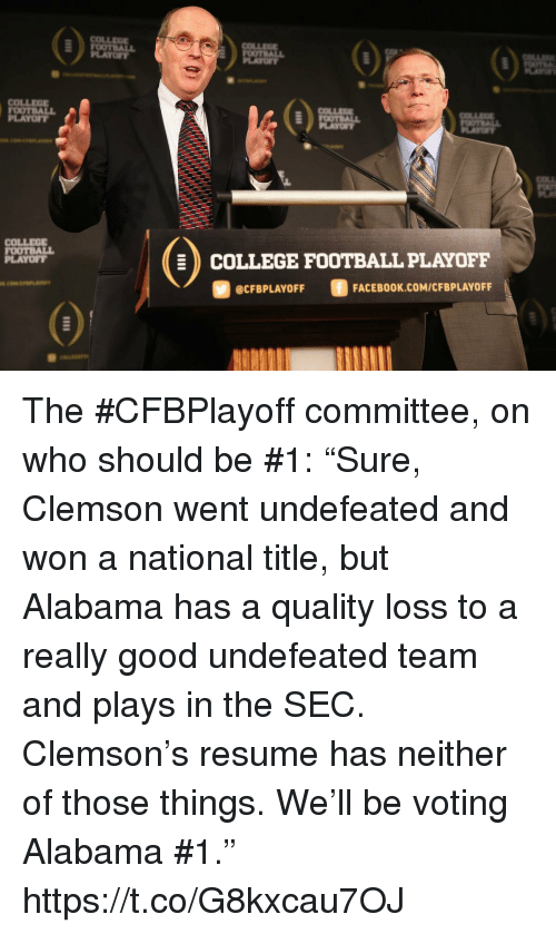 """College, College Football, and Facebook: COLLEE  LAYOFY  PLAYO  COLLEOE  OOTBALL  PLAYOFT  COLLEG  FOOTBALL  PLAYOFT  COLLEGE FOOTBALL PLAYOFF  @CFBPLAYOFF  FACEBOOK.COM/CFBPLAYOFF The #CFBPlayoff committee, on who should be #1:   """"Sure, Clemson went undefeated and won a national title, but Alabama has a quality loss to a really good undefeated team and plays in the SEC. Clemson's resume has neither of those things. We'll be voting Alabama #1."""" https://t.co/G8kxcau7OJ"""