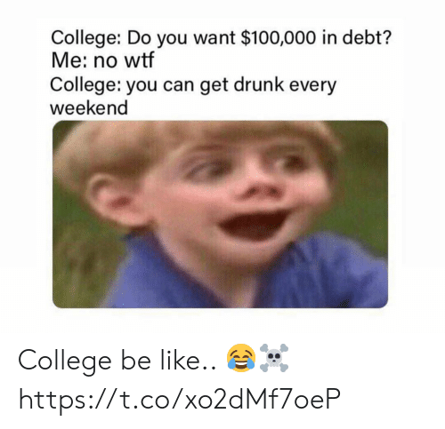 Anaconda, Be Like, and College: College: Do you want $100,000 in debt?  Me: no wtf  College: you can get drunk every  weekend College be like.. 😂☠️ https://t.co/xo2dMf7oeP