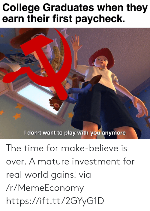 gains: College Graduates when they  earn their first paycheck.  Idon't want to play with you anymore  ett The time for make-believe is over. A mature investment for real world gains! via /r/MemeEconomy https://ift.tt/2GYyG1D