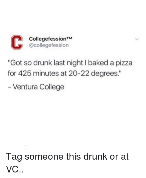 """Baked, College, and Drunk: CollegefessionTM  @collegefession  """"Got so drunk last night I baked a pizza  for 425 minutes at 20-22 degrees.""""  - Ventura College Tag someone this drunk or at VC.."""