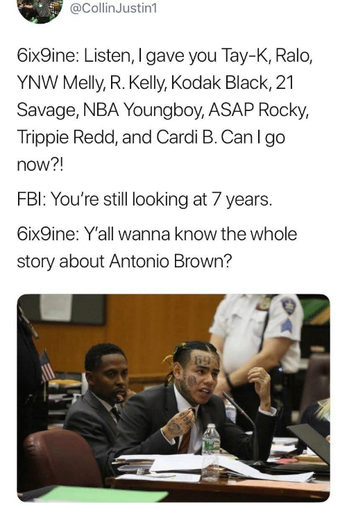 Fbi, Nba, and R. Kelly: @CollinJustin1  6ix9ine: Listen, I gave you Tay-K, Ralo,  YNW Melly, R. Kelly, Kodak Black, 21  Savage, NBA Youngboy, ASAP Rocky,  Trippie Redd, and Cardi B. Can l go  now?!  FBI: You're still looking at 7 years.  6ix9ine: Y'all wanna know the whole  story about Antonio Brown?