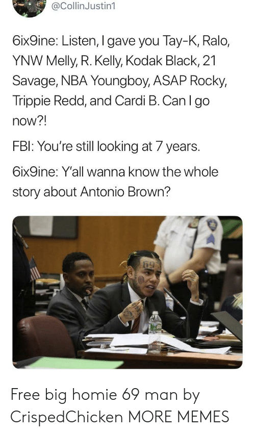 Wanna Know: @CollinJustin1  6ix9ine: Listen, I gave you Tay-K, Ralo,  YNW Melly, R. Kelly, Kodak Black, 21  Savage, NBA Young boy, ASAP Rocky,  Trippie Redd, and Cardi B. Can I go  now?!  FBI: You're still looking at 7 years  6ix9ine: Y'all wanna know the whole  story about Antonio Brown? Free big homie 69 man by CrispedChicken MORE MEMES