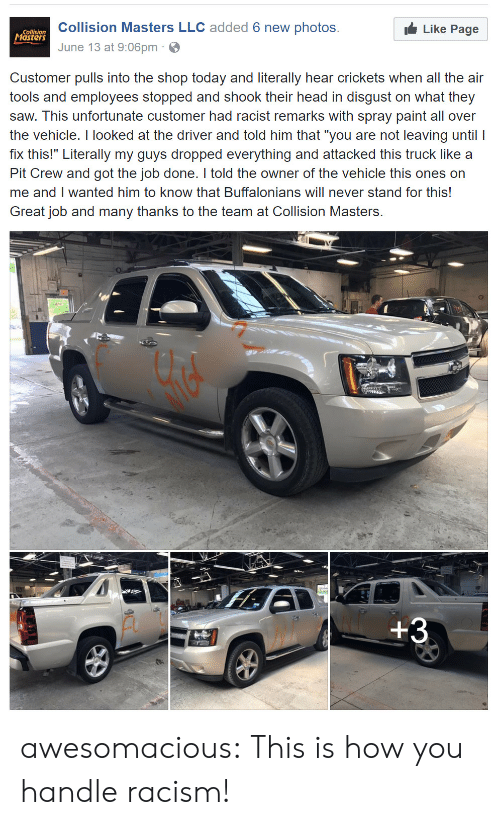 """Head, Racism, and Saw: Collision Masters LLC added 6 new photos.  June 13 at 9:06pm  Collision  asters  Like Page  Customer pulls into the shop today and literally hear crickets when all the air  tools and employees stopped and shook their head in disgust on what they  saw. This unfortunate customer had racist remarks with spray paint all over  the vehicle. I looked at the driver and told him that """"you are not leaving until I  fix this!"""" Literally my guys dropped everything and attacked this truck like a  Pit Crew and got the job done. I told the owner of the vehicle this ones on  me and I wanted him to know that Buffalonians will never stand for this!  Great job and many thanks to the team at Collision Masters. awesomacious:  This is how you handle racism!"""