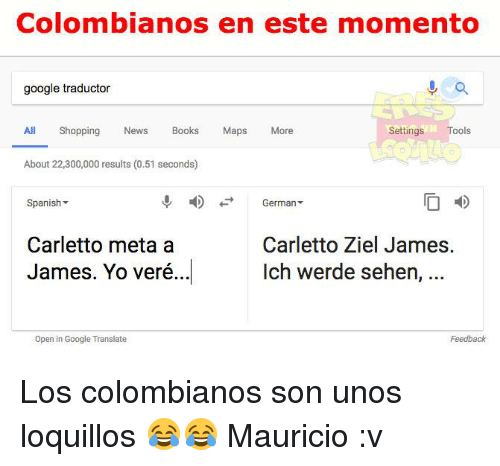 Jamesness: Colombianos en este momento  google traductor  All Shopping Nes Books Maps More  Settings Tools  About 22,300,000 results (0.51 seconds)  Spanish  4)  +-+  German  Carletto Ziel James.  Ich werde sehen, ..  Carletto meta a  James. Yo veré..  I  Open in Google Translate  Feedback Los colombianos son unos loquillos 😂😂  Mauricio :v