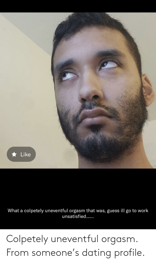 Cringe Pics: Colpetely uneventful orgasm. From someone's dating profile.