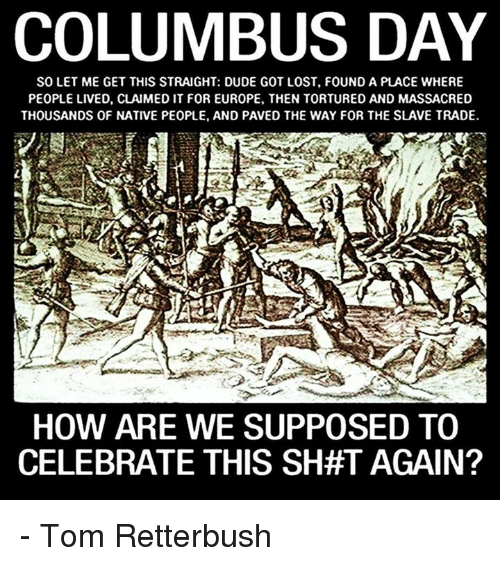 Shatted: COLUMBUS DAY  SOLET ME GET THIS STRAIGHT: DUDE GOT LOST, FOUND A PLACE WHERE  PEOPLE LIVED, CLAIMED IT FOR EUROPE, THEN TORTURED AND MASSACRED  THOUSANDS OF NATIVE PEOPLE, AND PAVED THE WAY FOR THE SLAVE TRADE.  HOW ARE WE SUPPOSED TO  CELEBRATE THIS SHAT AGAIN? - Tom Retterbush