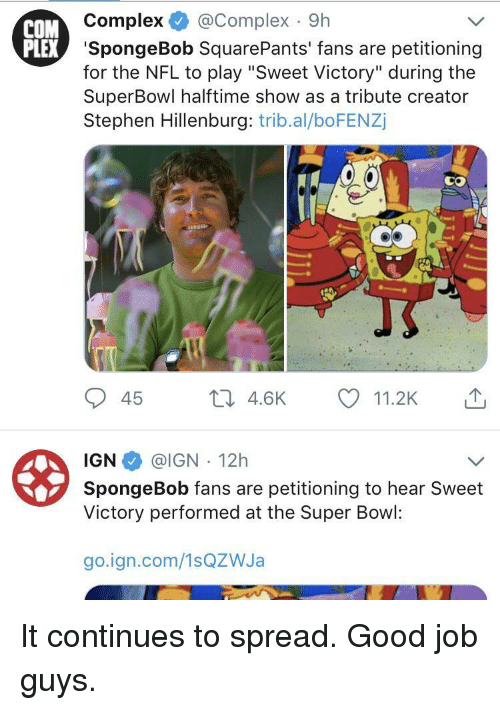 """Complex, Nfl, and SpongeBob: COM  Complex @Complex 9h  EX 'SpongeBob SquarePants' fans are petitioning  for the NFL to play """"Sweet Victory"""" during the  SuperBowl halftime show as a tribute creator  Stephen Hillenburg: trib.al/boFENZj  45 th 4.6K 11.2K  IGN @IGN 12h  Victory performed at the Super Bowl:  go.ign.com/1sQZWJa It continues to spread. Good job guys."""