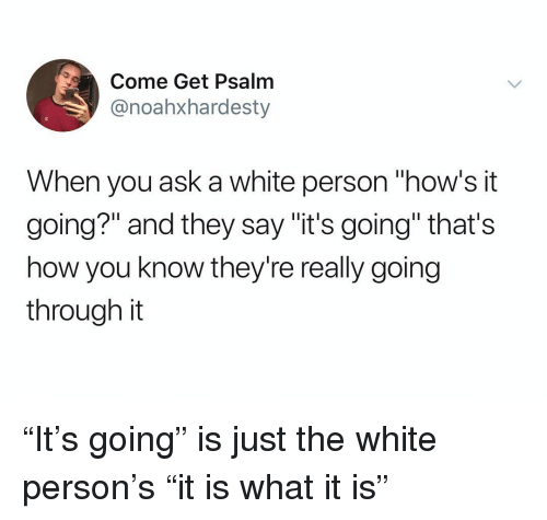 "White, Dank Memes, and How: Come Get Psalm  @noahxhardesty  When you ask a white person ""how's it  going?"" and they say ""it's going"" that's  how you know they're really going  through it ""It's going"" is just the white person's ""it is what it is"""
