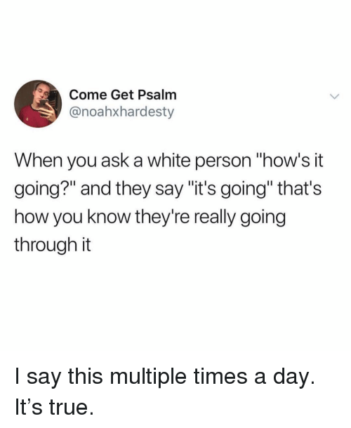"Funny, True, and White: Come Get Psalm  @noahxhardesty  When you ask a white person ""how's it  going?"" and they say ""it's going"" that's  how you know they're really going  through it I say this multiple times a day. It's true."