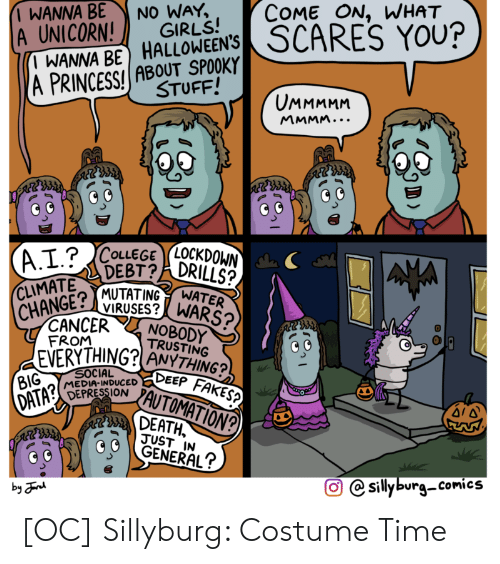 Girls, Social Media, and Cancer: COME ON, WHAT  SCARES YOU?  WANNA BE  A UNICORN!  I WANNA BE HALLOWEEN'S  (A PRINCESS! ABOUT SPOOKY  NO WAY,  GIRLS!  STUFF!  UMMMMM  MMMM...  LOCKDOWN  DRILLS?  (A.I.?CoLEGE  DEBT?  CLIMATE  MUTATING  VIRUSES?WARS?/  NOBODY  TRUSTING  EVERYTHING? ANYTHING?  DEEP FAKES?  AUTOMATION?  WATER  CHANGE?  CANCER  FROM  SOCIAL  MEDIA-INDUCED  DEPRESSION  BIG  DATA?  DEATH  JUST IN  GENERAL?  sillyburg-comics  by n [OC] Sillyburg: Costume Time