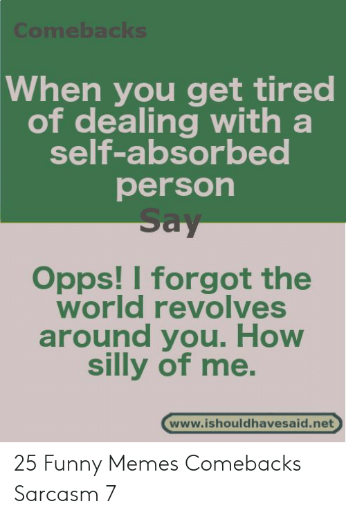 Funny, Memes, and World: Comebacks  When you get tired  of dealing with a  self-absorbed  person  Say  Opps! I forgot the  world revolves  around you. How  silly of me.  www.ishouldhavesaid.net 25 Funny Memes Comebacks Sarcasm 7