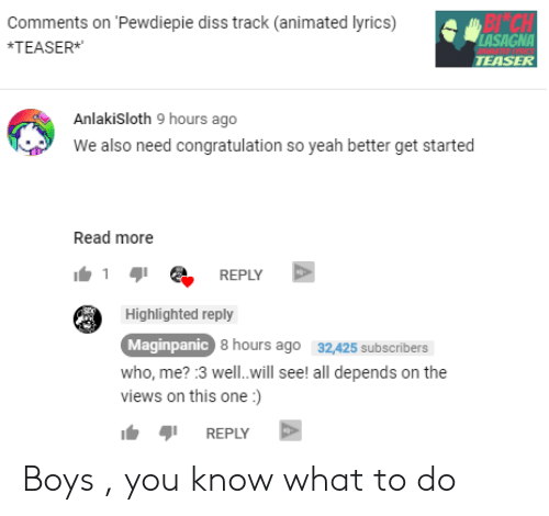 Yeah, Lyrics, and Animated: Comments on Pewdiepie dis track (animated lyrics)  BI  *TEASER  TEASER  Anlakisloth 9 hours ageo  We also need congratulation so yeah better get started  Read more  1 e REPLY  Highlighted reply  Maginpanic  who, me? :3 well.will see! all depends on the  views on this one:)  8 hours ago  32A25 subscribers  REPLY Boys , you know what to do