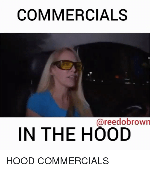 In The Hood: COMMERCIALS  @reedobrown  IN THE HOOD HOOD COMMERCIALS