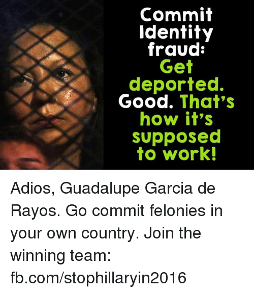 Memes, 🤖, and Identity: Commit  Identity  fraud  Get  deported.  Good. That's  how it's  Supposed  to work! Adios, Guadalupe Garcia de Rayos. Go commit felonies in your own country.  Join the winning team: fb.com/stophillaryin2016