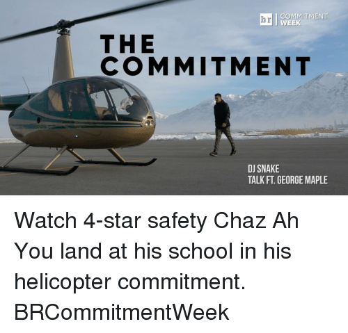 Chaz: COMMITMENT  WEEK  THE  COMMITMENT  DJ SNAKE  TALK FT GEORGE MAPLE Watch 4-star safety Chaz Ah You land at his school in his helicopter commitment. BRCommitmentWeek