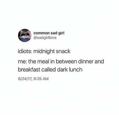 Funny, Tumblr, and Breakfast: common sad girl  @sadgirlkms  idiots: midnight snack  me: the meal in between dinner and  breakfast called dark lunch  6/24/17, 9:25 AM