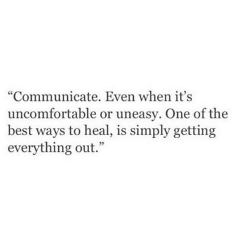 """uncomfortable: """"Communicate. Even when it's  uncomfortable or uneasy. One of the  best ways to heal, is simply getting  everything out."""""""