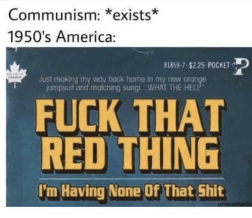 America, Shit, and Fuck: Communism: *exists*  1950's America:  81859-1-s225-POCKET  Just making my way back home in my new ora  jumpsuit and matching sungl..WHAT THE HELL  FUCK THAT  RED THING  I'm Having None Of That Shit