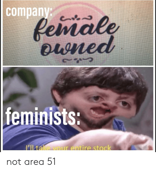 Company Pemale Euned Feminists I'lltake Vour Entire Stock Not Area