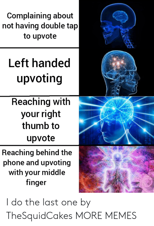 Upvoting: Complaining about  not having double tap  to upvote  Left handed  upvoting  Reaching with  your right  thumb to  upvote  Reaching behind the  phone and upvoting  with your middle  finger I do the last one by TheSquidCakes MORE MEMES