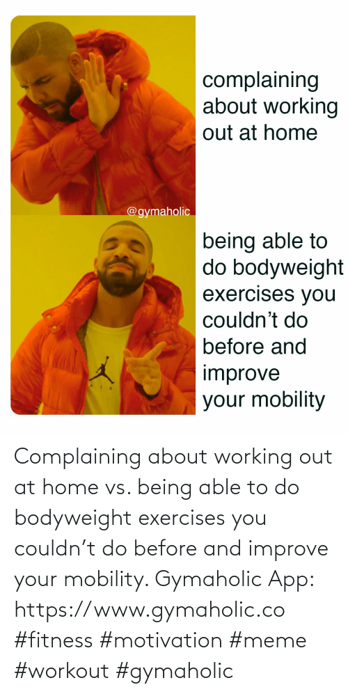 Gymaholic: Complaining about working out at home vs. being able to do bodyweight exercises you couldn't do before and improve your mobility.  Gymaholic App: https://www.gymaholic.co  #fitness #motivation #meme #workout #gymaholic