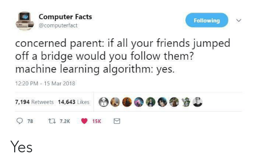 parent: Computer Facts  Following  @computerfact  concerned parent: if all your friends jumped  off a bridge would you follow them?  machine learning algorithm: yes.  12:20 PM - 15 Mar 2018  7,194 Retweets 14,643 Likes  17 7.2K  78  15K Yes