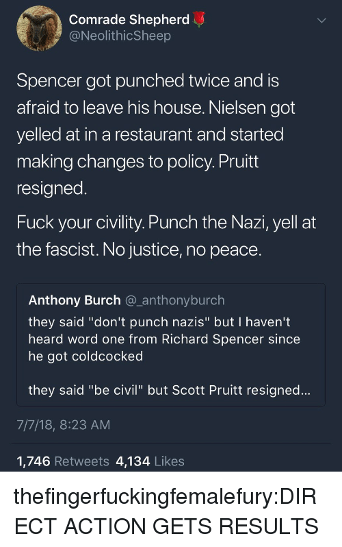 """Tumblr, Blog, and Fuck: Comrade Shepherd  @NeolithicSheep  Spencer got punched twice and is  afraid to leave his house. Nielsen got  yelled at in a restaurant and started  making changes to policy. Pruitt  resigned  Fuck your civility. Punch the Nazi, yell at  the fascist. No justice, no peace.  Anthony Burch @_anthonyburch  they said """"don't punch nazis"""" but I haven't  heard word one from Richard Spencer since  he got coldcocked  they said """"be civil"""" but Scott Pruitt resigned...  7/7/18, 8:23 AM  1,746 Retweets 4,134 Likes thefingerfuckingfemalefury:DIRECT ACTION GETS RESULTS"""