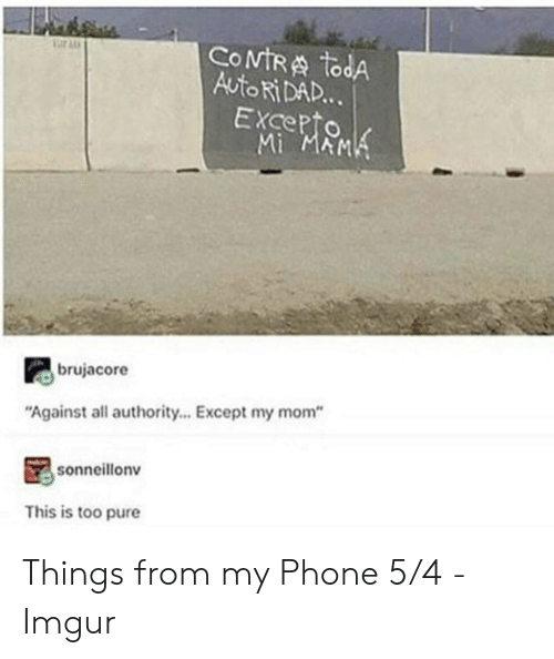 """Dad, Phone, and Imgur: COMTRA todA  Auto Ri DAD...  EXcepto  Mi MAMK  ar AL  brujacore  """"Against all authority... Except my mom""""  sonneillonv  This is too pure Things from my Phone 5/4 - Imgur"""