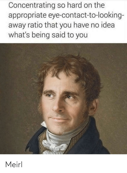 MeIRL, Idea, and Eye: Concentrating so hard on the  appropriate eye-contact-to-looking-  away ratio that you have no idea  what's being said to you Meirl