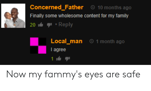 Family, Content, and Wholesome: Concerned_Father  10 months ago  Finally some wholesome content for my family  sAutt k  20 Reply  1 month ago  Local_man  I agree Now my fammy's eyes are safe