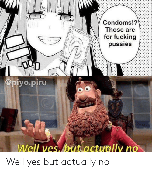 Fucking, Yes, and Condoms: Condoms!?  Those are  for fucking  pussies  @piyo.piru  Well yes, but actually no Well yes but actually no