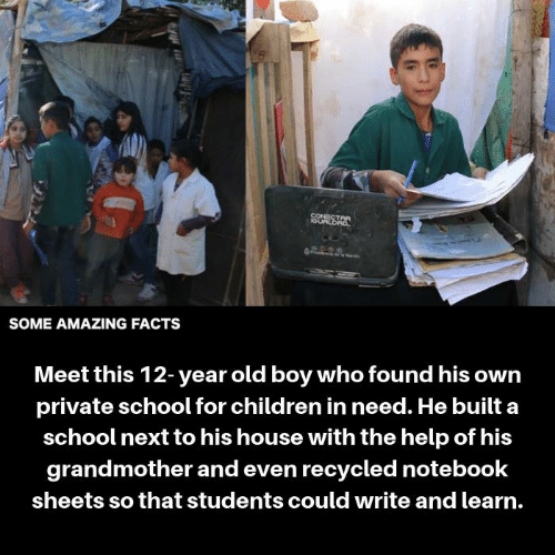 Children, Facts, and Memes: CONECT  SOME AMAZING FACTS  Meet this 12-year old boy who found his owrn  private school for children in need. He built a  school next to his house with the help of his  grandmother and even recycled notebook  sheets so that students could write and learn.