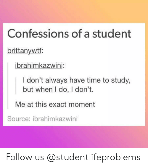 i dont always: Confessions of a student  brittanywtf  ibrahimkazwini  I don't always have time to study,  but when I do, I don't.  Me at this exact moment  Source: ibrahimkazwini Follow us @studentlifeproblems