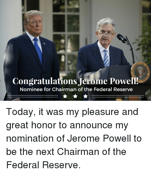 federal reserve: Congratulations Jerome Powell!  Nominee for Chairman of the Federal Reserve Today, it was my pleasure and great honor to announce my nomination of Jerome Powell to be the next Chairman of the Federal Reserve.