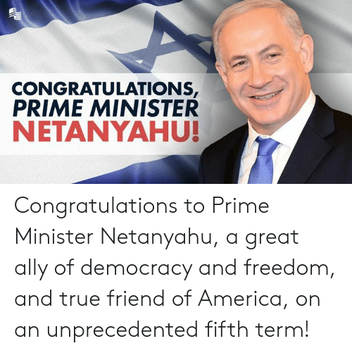 prime minister: CONGRATULATIONS  PRIME MINISTER  NETANYAHU! Congratulations to Prime Minister Netanyahu, a great ally of democracy and freedom, and true friend of America, on an unprecedented fifth term!