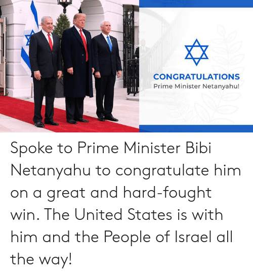 minister: CONGRATULATIONS  Prime Minister Netanyahu! Spoke to Prime Minister Bibi Netanyahu to congratulate him on a great and hard-fought win. The United States is with him and the People of Israel all the way!