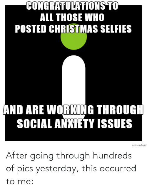 Those Who: CONGRATULATIONS TO  ALL THOSE WHO  POSTED CHRISTMAS SELFIES  AND ARE WORKING THROUGH  SOCIAL ANXIETY ISSUES  sde on tP After going through hundreds of pics yesterday, this occurred to me: