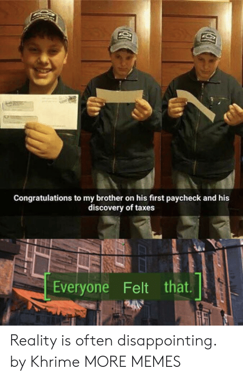 Dank, Memes, and Target: Congratulations to my brother on his first paycheck and his  discovery of taxes  Everyone Felt that Reality is often disappointing. by Khrime MORE MEMES