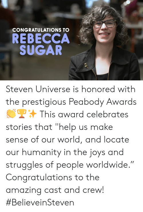 "Steven Universe: CONGRATULATIONS TO  REBECCA  SUGAR Steven Universe is honored with the prestigious Peabody Awards 👏🏆✨ This award celebrates stories that ""help us make sense of our world, and locate our humanity in the joys and struggles of people worldwide."" Congratulations to the amazing cast and crew!⁣ ⁣ #BelieveinSteven"