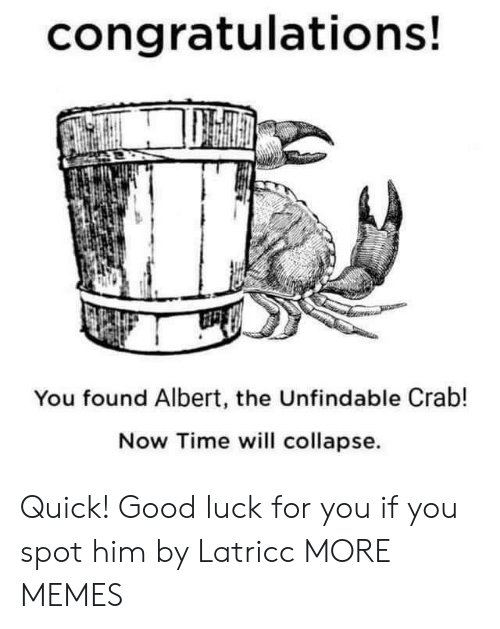 Albert: congratulations!  You found Albert, the Unfindable Crab!  Now Time will collapse Quick! Good luck for you if you spot him by Latricc MORE MEMES