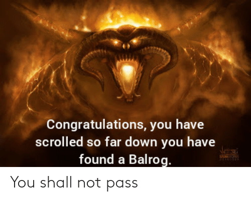 Found: Congratulations, you have  scrolled so far down you have  found a Balrog.  Jetana You shall not pass