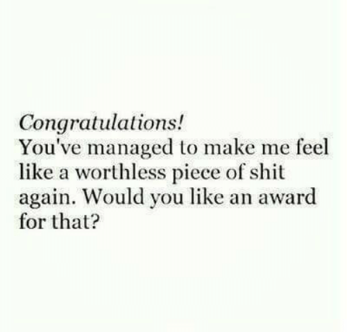 Shit, Congratulations, and Piece of Shit: Congratulations!  You've managed to make me feel  like a worthless piece of shit  again. Would you like an award  for that?